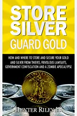 Store Silver Guard Gold: How and Where to Store and Secure Your Gold and Silver from Thieves, Frivolous Lawsuits, Government Confiscation and a Zombie Apocalypse Kindle Edition