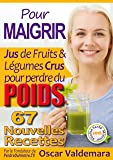 Pour MAIGRIR : 67 recettes faciles de Jus de Fruits et de Légumes Crus Détox pour perdre du poids: La Méthode Facile pour perdre du poids et détoxifier ... ET DURABLEMENT (Mon Atelier Santé t. 4)