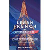 Learn  French for Advanced: The Ultimate step by step French Lessons On The Go. Fast Track Tips That Will Help You Learn The French Language & Speak French ... (Learn French Book 3) (English Edition)