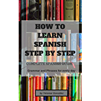 HOW TO LEARN SPANISH STEP BY STEP: Complete Spanish guide (Grammar and Phrases for everyday use) (English Edition)