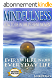 Mindfulness: How To Be In The Present Moment Everywhere In Your Everyday Life, 2.0 (FREE Bonus Included) (Mindfulness For Beginners, Meditation, Finding Peace, Present moment) (English Edition)