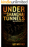 Under The Shanghai Tunnels : and Other Weird Tales