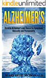 Alzheimer's: Reverse Alzheimer's and Dementia Symptoms Naturally and Permanently
