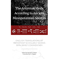 The Anunnaki Gods According to Ancient Mesopotamian Sources: English Translations of Important Scholarly Works with…