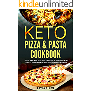 Keto Pizza & Pasta Cookbook: Quick, Easy and Delicious Low-Carb Ketogenic Italian Recipes To Enhance Weight Loss and…