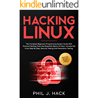HACKING LINUX: The Complete Beginners Programming System Guide With Practical Hacking Tools And Essentials Basics Of Hack. Includes Kali Linux Step By Step, Security Testing And Penetration Testing