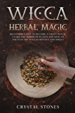 WICCA HERBAL MAGIC: Beginners guide to become a green Witch. Learn the power of plants and how to use it in the wiccan rituals and spells (English Edition)