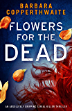 Flowers for the Dead: An absolutely gripping serial killer thriller