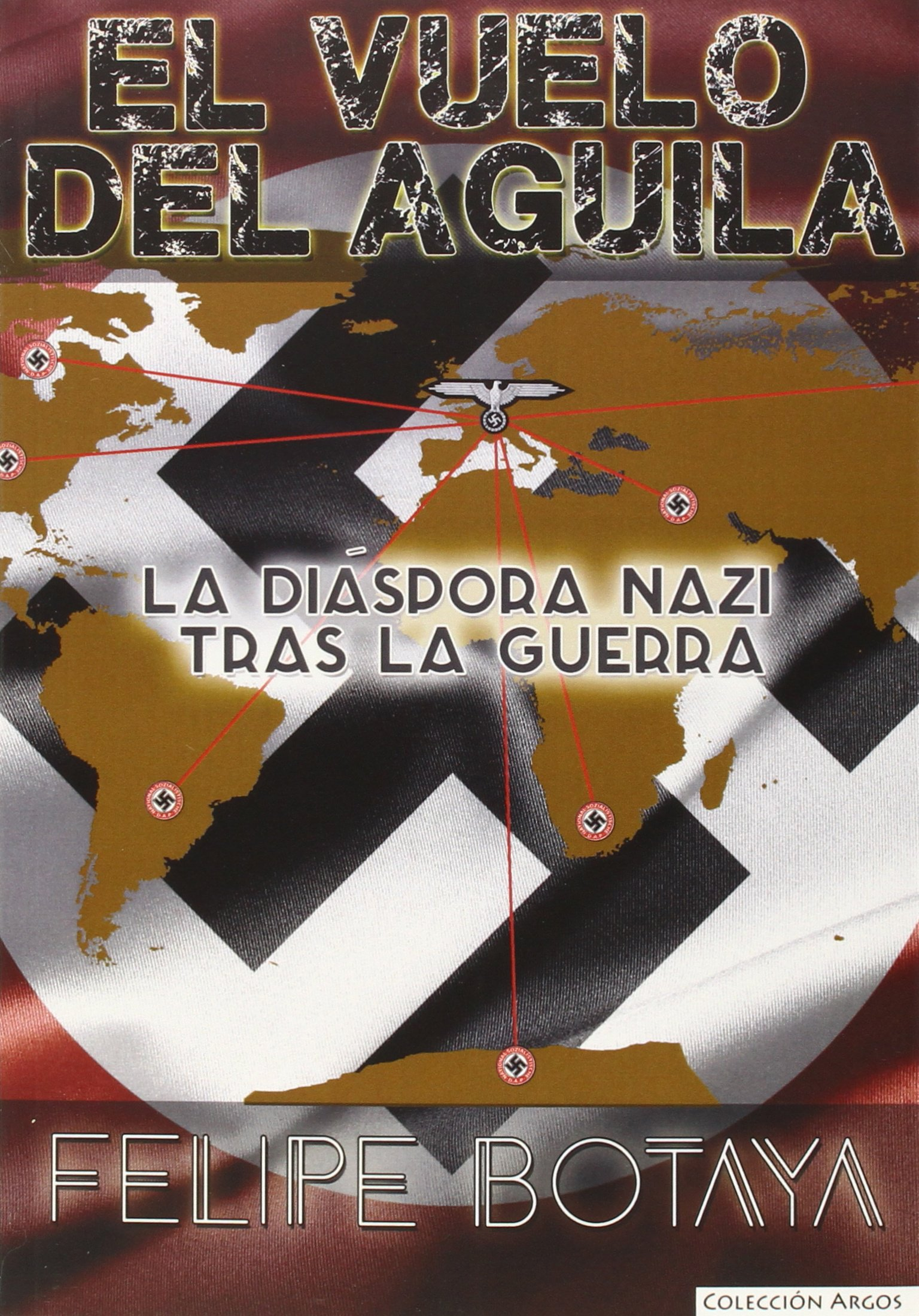 El Vuelo Del Aguila. La Diaspora Nazi (ARGOS) Tapa blanda – 17 jun 2015 FELIPE BOTAYA GARCÍA EAS 8494192477 c 1945 to c 1960
