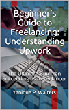 Beginner's Guide to Freelancing: Understanding Upwork: The Ultimate Guide on Succeeding as a Freelancer