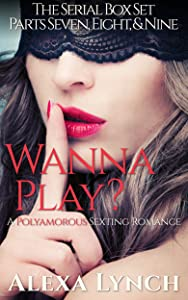 Wanna Play? Serial Parts Seven, Eight, and Nine: A Polyamorous Sexting Romance