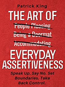 The Art of Everyday Assertiveness: Speak Up. Say No. Set Boundaries. Take Back Control.