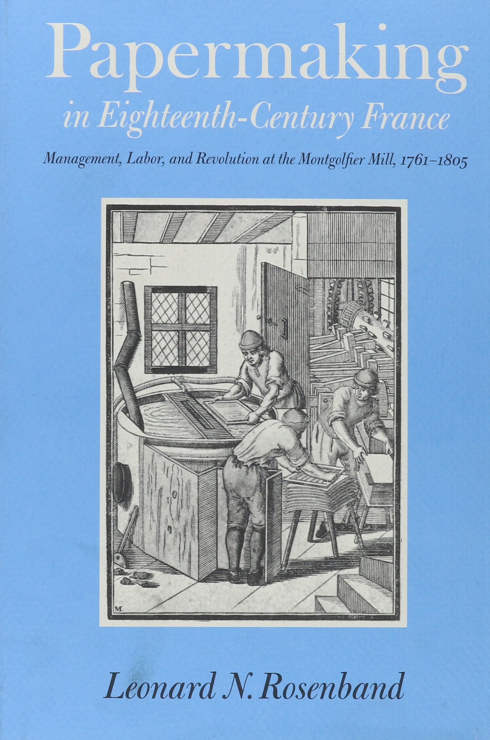 Download Papermaking in Eighteenth-Century France: Management, Labor, and Revolution at the Montgolfier Mill, 1761-1805 PDF
