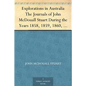 Explorations in Australia The Journals of John McDouall Stuart During the Years 1858, 1859, 1860, 1861, and 1862, When…