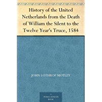 History of the United Netherlands from the Death of William the Silent to the Twelve Year's Truce, 1584 (English Edition)