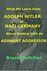 What We Learn From ADOLPH HITLER of NAZI GERMANY About Dealing With an ADAMANT AGGRESSOR Kindle Edition