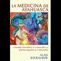 La medicina de ayahuasca: El mundo chamánico de la sanación con plantas sagradas de la Amazonía (Spanish Edition)