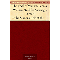 The Tryal of William Penn & William Mead for Causing a Tumult at the Sessions Held at the Old Bailey in London the 1st, 3d, 4th, and 5th of September 1670