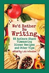 We'd Rather Be Writing: 88 Authors Share Timesaving Dinner Recipes and Other Tips Kindle Edition