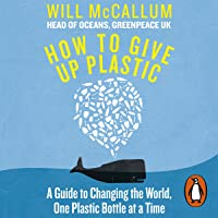 How to Give Up Plastic: A Guide to Changing the World, One Plastic Bottle at a Time.