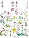 小さな花の水彩画: 花姿をお手本に描ける、一四〇種の解説つき