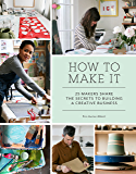 How to Make It: 25 Makers Share the Secrets to Building a Creative Business