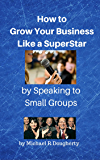 How to Grow Your Business Like a SuperStar by Speaking to Small Groups: A Simple Marketing Strategy for Generating Powerful Leads (English Edition)
