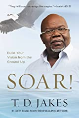 Soar!: Build Your Vision from the Ground Up Kindle Edition