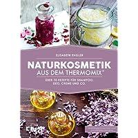 Naturkosmetik aus dem Thermomix: Über 70 Rezepte für Shampoo, Deo, Creme und Co.