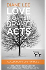 Collection 6 - Life Purpose: Essays on courage for fearless and fabulous living: (Love & Other Brave Acts series) Kindle Edition