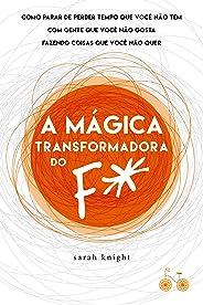 A mágica transformadora do F*: Como parar de perder tempo que você não tem com gente que você não gosta fazendo coisas que vo