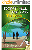 Don't Kill The Cow Too Quick:  An Ex-Pat's Adventures Homesteading in Panama (Revised Edition)