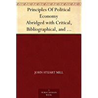 Principles Of Political Economy Abridged with Critical, Bibliographical, and Explanatory Notes, and a Sketch of the History of Political Economy (English Edition)