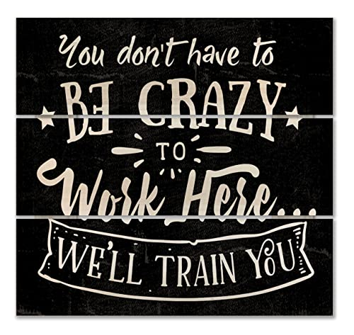 You Dont Have to Be Crazy to Work Here Well Train You 12 inch by 12 inch Wooden Square Block Sign with Quote