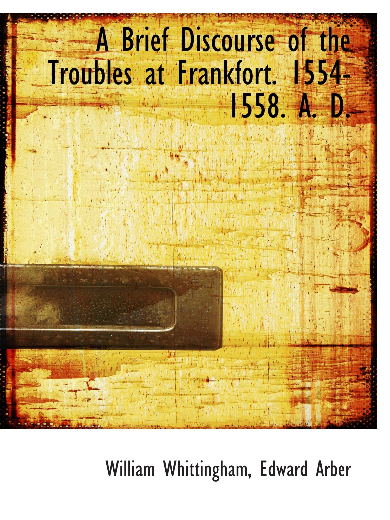 A Brief Discourse of the Troubles at Frankfort. 1554-1558. A. D. ebook