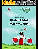 Bin ich klein? ?הנטק ינא םאה: Deutsch-Hebräisch/Iwrit/Ivrit: Zweisprachiges Bilderbuch zum Vorlesen für Kinder ab 2 Jahren (Weltkinderbuch 81) (German Edition)