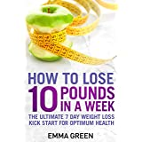 How to Lose 10 Pounds in A Week: The Ultimate 7 Day Weight Loss Kick-Start for Optimum Health (Emma Greens weight loss books