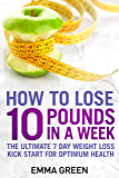How to Lose 10 Pounds in A Week: The Ultimate 7 Day Weight Loss Kick-Start for Optimum Health (Emma Greens weight loss…