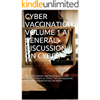 CYBER VACCINATION: VOLUME 1 A GENERAL DISCUSSION ON CYBER: The Cyber Attacks Had Nothing to Do with Target, Uranium, or China. The Consequences Are Carbon-Based Across the world
