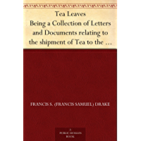 Tea Leaves Being a Collection of Letters and Documents relating to the shipment of Tea to the American Colonies in the year 1773, by the East India Tea ... of the Boston Tea Party) (English Edition)