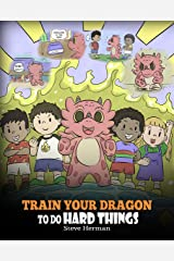 Train Your Dragon To Do Hard Things: A Cute Children's Story about Perseverance, Positive Affirmations and Growth Mindset. (My Dragon Books Book 36) Kindle Edition