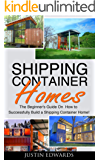 Shipping Container Homes: How to Successfully Build a Shipping Container Home! (tiny house living, shipping container, shipping containers, ... shipping container designs Book 1) (English Edition)