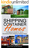 Shipping Container Homes: How to Successfully Build a Shipping Container Home! (tiny house living, shipping container, shipping containers, ... shipping container designs Book 1)