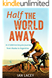 Half the World Away: A 27,000 km bicycle journey from Alaska to Argentina (English Edition)