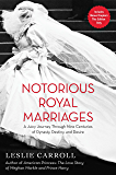 Notorious Royal Marriages: A Juicy Journey Through Nine Centuries of Dynasty, Destiny, and Desire: A Juicy Journey Through Nine Centuries of Dynasty, Destiny,and Desire