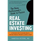 The Busy Professional's Guide to Passive Real Estate Investing: A physician's path to building wealth, creating financial fre