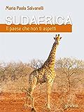 Sudafrica, il paese che non ti aspetti: Un viaggio on the road attraverso la nazione arcobaleno assecondando i ritmi di madre natura