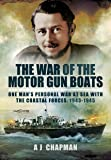 The War of the Motor Gun Boats: One Man's Personal War at Sea with the Coastal Forces, 1943-1945