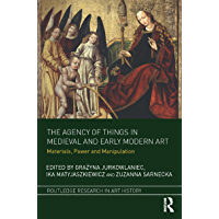 The Agency of Things in Medieval and Early Modern Art: Materials, Power and Manipulation (Routledge Research in Art History) (English Edition)