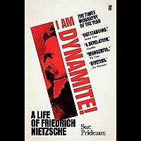 I Am Dynamite!: A Life of Friedrich Nietzsche (English Edition)